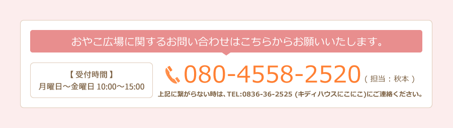 おやこ広場に関するお問い合わせはこちらからお願いいたします。【 受付時間 】月曜日~金曜日 10:00~15:00 080-4558-2520 ( 担当 : 秋本 ) 上記に繋がらない時は、TEL:0836-36-2525 (キディハウスにこにこ)にご連絡ください。